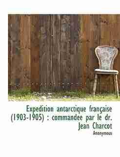 Expédition Antarctique Française (1903-1905): Commandée Par Le Dr. Jean Charcot by Anonymous