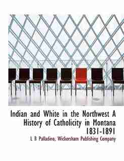 Indian And White In The Northwest A History Of Catholicity In Montana 1831-1891 by L B Palladino