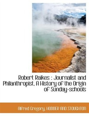 Robert Raikes: Journalist And Philanthropist, A History Of The Origin Of Sunday-schools by HODDER AND STOUGHTON