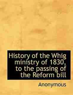 History Of The Whig Ministry Of 1830, To The Passing Of The Reform Bill by Anonymous