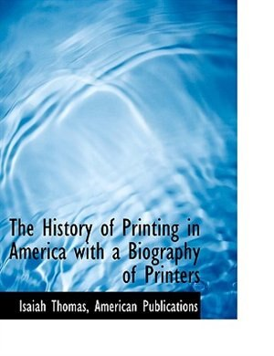 The History of Printing in America  with a Biography of Printers by Isaiah Thomas