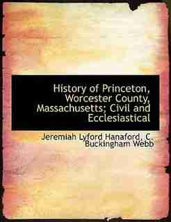 History Of Princeton, Worcester County, Massachusetts; Civil And Ecclesiastical by Jeremiah Lyford Hanaford
