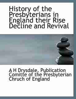 History Of The Presbyterians In England  Their Rise Decline And Revival by A H Drysdale