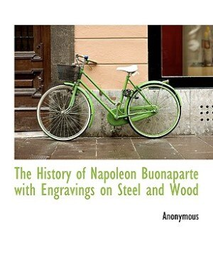 The History Of Napoleon Buonaparte With Engravings On Steel And Wood by Anonymous