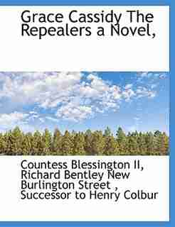 Grace Cassidy  The Repealers   a Novel, by Countess Blessington