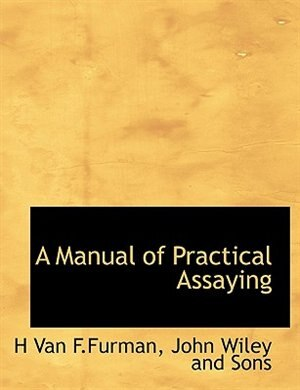 A Manual Of Practical Assaying by John Wiley and Sons