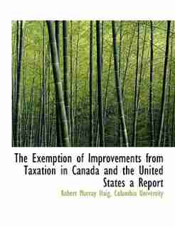 The Exemption Of Improvements From Taxation In Canada And The United States A Report by Columbia University