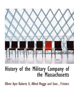 History Of The Military Company Of The Massachusetts by Oliver Ayer Roberts