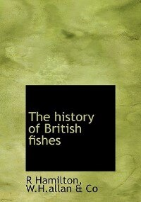 The History Of British Fishes by R Hamilton