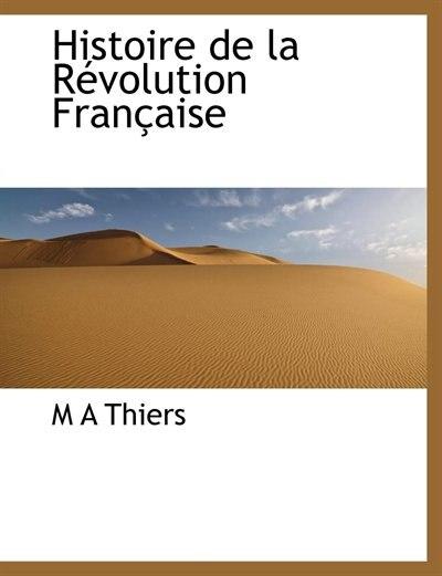 Histoire De La Révolution Française by M A Thiers