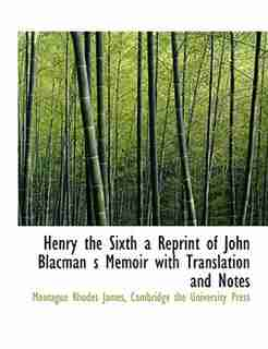 Henry The Sixth A Reprint Of John Blacman S Memoir With Translation And Notes by Montague Rhodes James