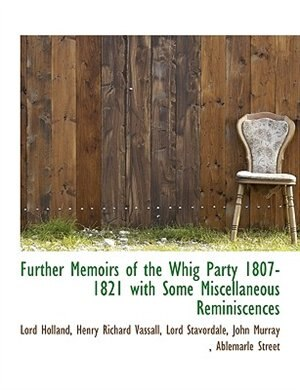 Further Memoirs Of The Whig Party 1807-1821  With Some Miscellaneous Reminiscences by Lord Holland
