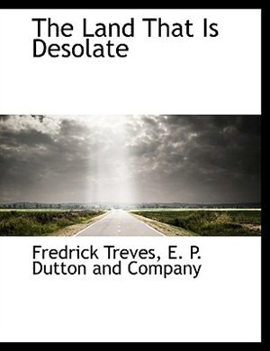 The Land That Is Desolate by E. P. Dutton and Company
