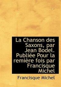 La Chanson Des Saxons, Par Jean Bodel. Publiée Pour La Remière Fois Par Francisque Michel by Francisque Michel