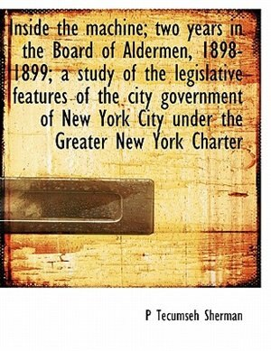 Inside The Machine; Two Years In The Board Of Aldermen, 1898-1899; A Study Of The Legislative Features Of The City Government Of New York City Under The Greater New York Charter by P Tecumseh Sherman