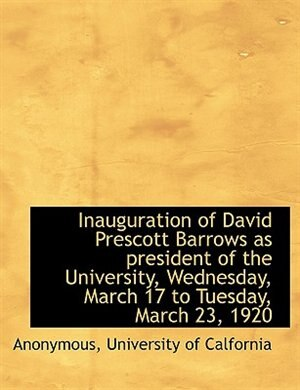 Inauguration Of David Prescott Barrows As President Of The University, Wednesday, March 17 To Tuesday, March 23, 1920 by Anonymous