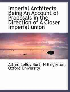 Imperial Architects Being An Account Of Proposals In The Direction Of A Closer Imperial Union by Oxford University