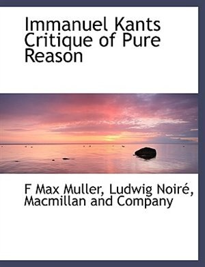 Immanuel Kants Critique Of Pure Reason by F. Max Muller