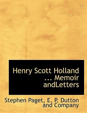 Henry Scott Holland ... Memoir Andletters by E. P. Dutton and Company