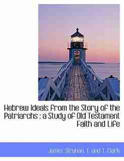 Hebrew Ideals from the Story of the Patriarchs: a Study of Old Testament Faith and Life by James Strahan
