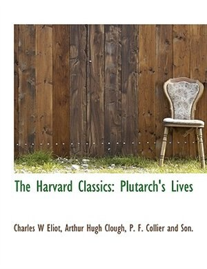 The Harvard Classics: Plutarch's Lives by Charles W Eliot