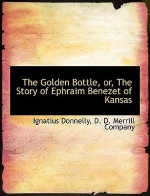 The Golden Bottle, or, The Story of Ephraim Benezet of Kansas by Ignatius Donnelly