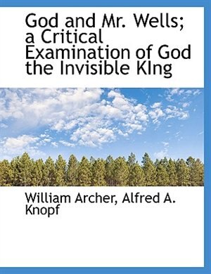 God and Mr. Wells; a Critical Examination of God the Invisible KIng by William Archer