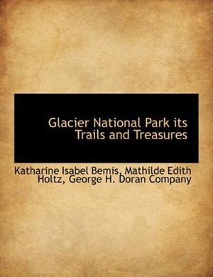 Glacier National Park Its Trails And Treasures by George H. Doran Company
