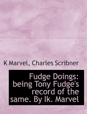 Fudge Doings: Being Tony Fudge's Record Of The Same. By Ik. Marvel by K Marvel