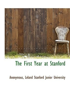 The First Year At Stanford by Leland Stanford Junior University