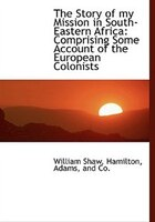 The Story Of My Mission In South-eastern Africa: Comprising Some Account Of The European Colonists