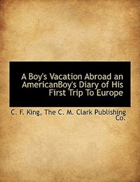 A Boy's Vacation Abroad an AmericanBoy's Diary of His First Trip To Europe