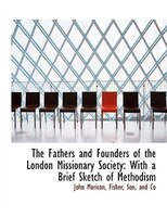 The Fathers and Founders of the London Missionary Society: With a Brief Sketch of Methodism