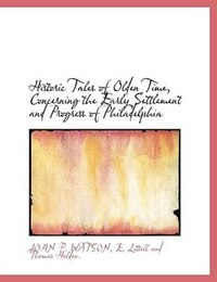 Historic Tales of Olden Time, Concerning the Early Settlement and Progress of Philadelphia