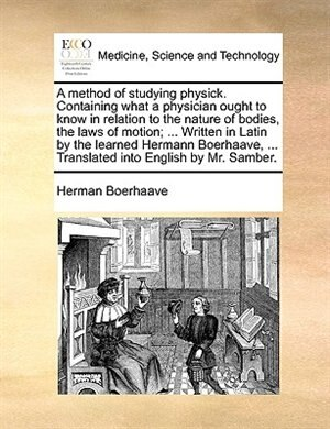 A method of studying physick. Containing what a physician ought to know in relation to the nature of bodies, the laws of motion; ... Written in Latin by the learned Hermann Boerhaave, ... Translated into English by Mr. Samber. by Herman Boerhaave