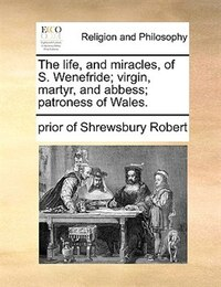 The Life, And Miracles, Of S. Wenefride; Virgin, Martyr, And Abbess; Patroness Of Wales.