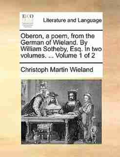 Oberon, a poem, from the German of Wieland. By William Sotheby, Esq. In two volumes. ...  Volume 1 of 2 by Christoph Martin Wieland