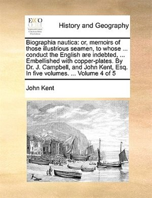 Biographia nautica: or, memoirs of those illustrious seamen, to whose ... conduct the English are indebted, ... Embelli de John Kent