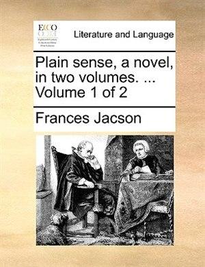 Plain sense, a novel, in two volumes. ...  Volume 1 of 2 by Frances Jacson