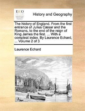 The history of England. From the first entrance of Julius Cæsar and the Romans, to the end of the reign of King James the first. ... With a compleat i de Laurence Echard