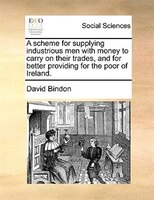 A scheme for supplying industrious men with money to carry on their trades, and for better…