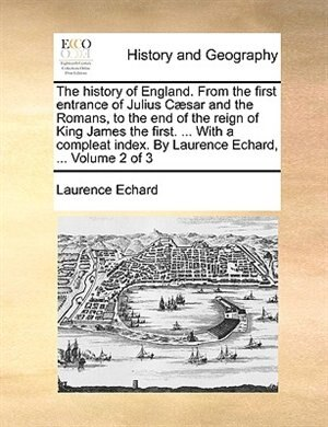 The history of England. From the first entrance of Julius Cæsar and the Romans, to the end of the reign of King James the first. ... With a compleat i by Laurence Echard