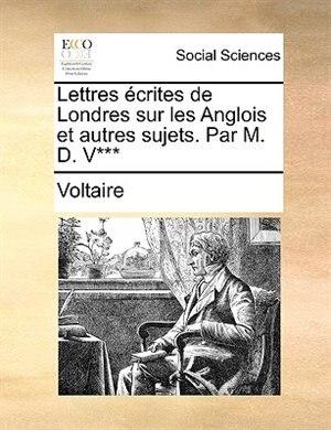 Lettres écrites de Londres sur les Anglois et autres sujets. Par M. D. V*** by VOLTAIRE