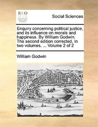 Enquiry concerning political justice, and its influence on morals and happiness. By William Godwin…