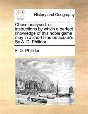 Chess analysed: or instructions by which a perfect knowledge of this noble game may in a short time be acquir'd. By by F. D. Philidor