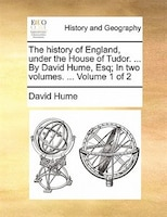 The history of England, under the House of Tudor. ... By David Hume, Esq; In two volumes…