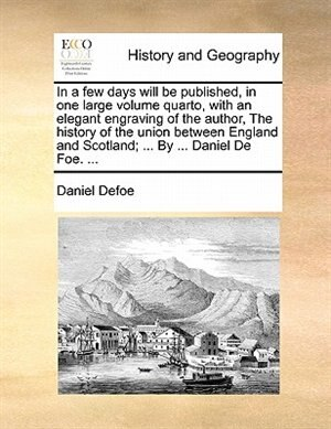 In A Few Days Will Be Published, In One Large Volume Quarto, With An Elegant Engraving Of The Author, The History Of The Union Between England And Scotland; ... By ... Daniel De Foe. ... by Daniel Defoe