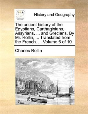 The antient history of the Egyptians, Carthaginians, Assyrians, ... and Grecians. By Mr. Rollin, ... Translated from the French. ...  Volume 6 of 10 by Charles Rollin