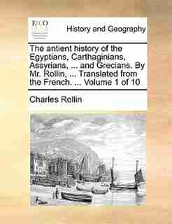 The antient history of the Egyptians, Carthaginians, Assyrians, ... and Grecians. By Mr. Rollin, ... Translated from the French. ...  Volume 1 of 10 by Charles Rollin