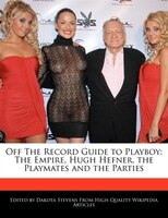 Off The Record Guide to Playboy: The Empire, Hugh Hefner, The Playmates And The Parties
